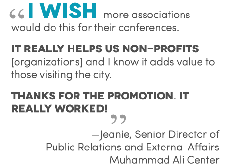 I wish more associations would do this for their conferences. It really helps us non-profits [organizations] and I know it adds value to those visiting the city. Thanks for the promotion. It really worked!! —  Jeanie,   Senior Director of Public Relations and External Affairs -Muhammed Ali Center